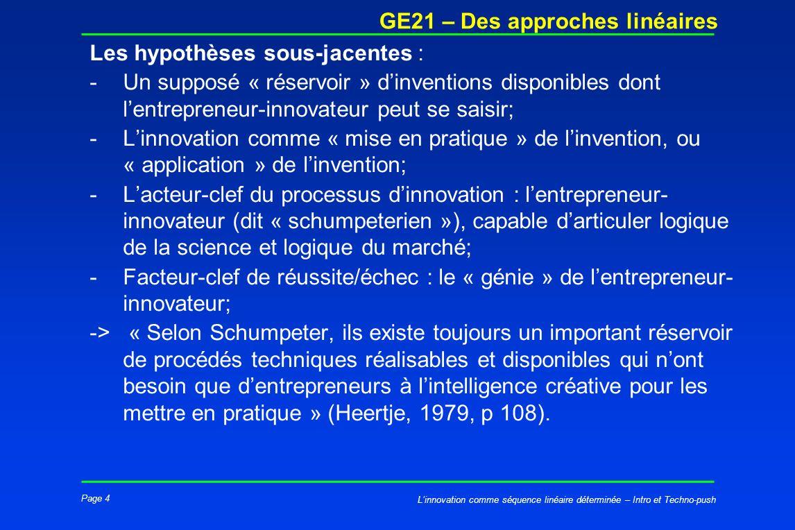 Page 4 GE21 – Des approches linéaires Linnovation comme séquence linéaire déterminée – Intro et Techno-push Les hypothèses sous-jacentes : -Un supposé