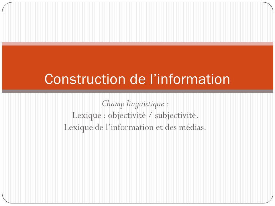 Champ linguistique : Lexique : objectivité / subjectivité. Lexique de linformation et des médias. Construction de linformation