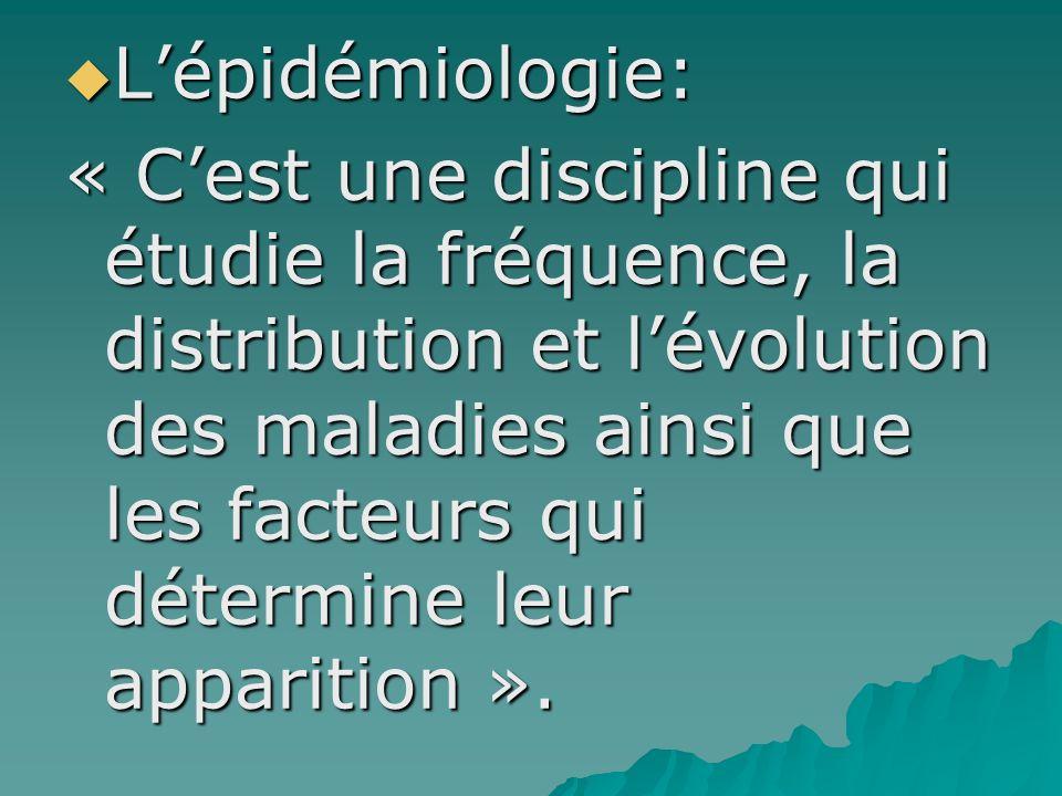 Lépidémiologie: Lépidémiologie: « Cest une discipline qui étudie la fréquence, la distribution et lévolution des maladies ainsi que les facteurs qui d