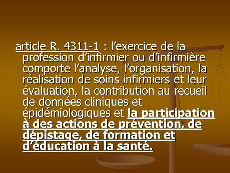 - article R. 4311-1 : lexercice de la profession dinfirmier ou dinfirmière comporte lanalyse, lorganisation, la réalisation de soins infirmiers et leu