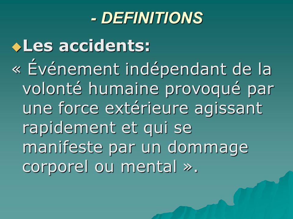 - DEFINITIONS Les accidents: Les accidents: « Événement indépendant de la volonté humaine provoqué par une force extérieure agissant rapidement et qui