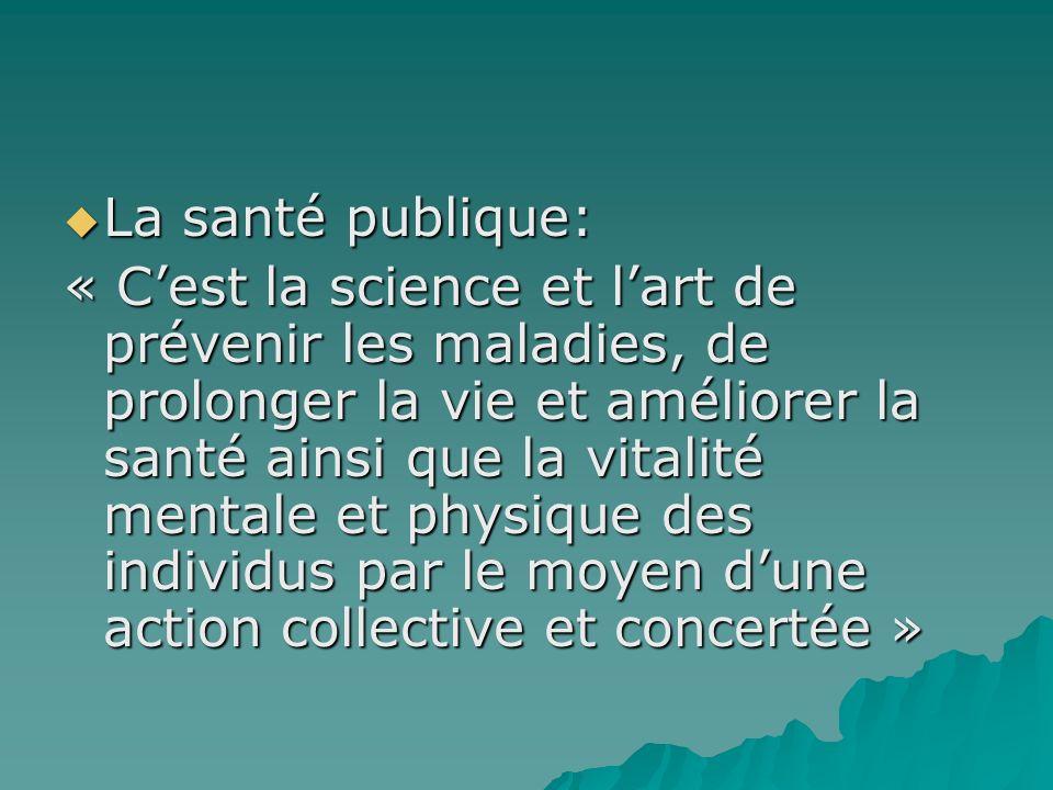 La santé publique: La santé publique: « Cest la science et lart de prévenir les maladies, de prolonger la vie et améliorer la santé ainsi que la vital