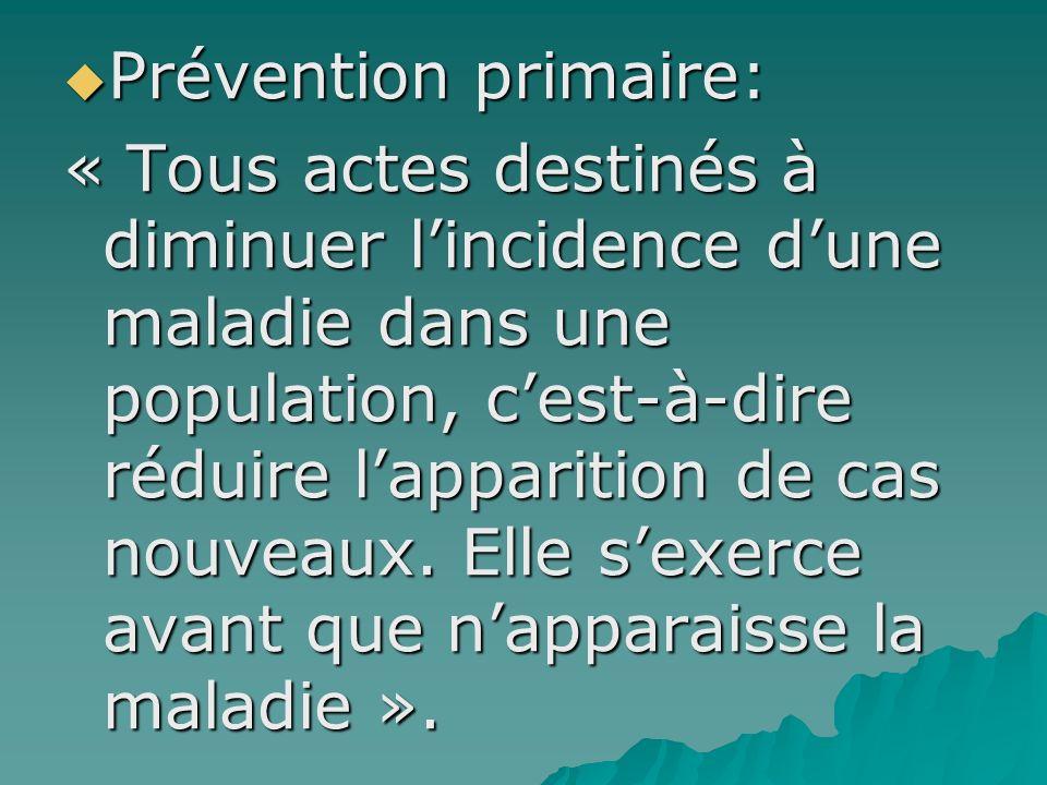 Prévention primaire: Prévention primaire: « Tous actes destinés à diminuer lincidence dune maladie dans une population, cest-à-dire réduire lapparitio