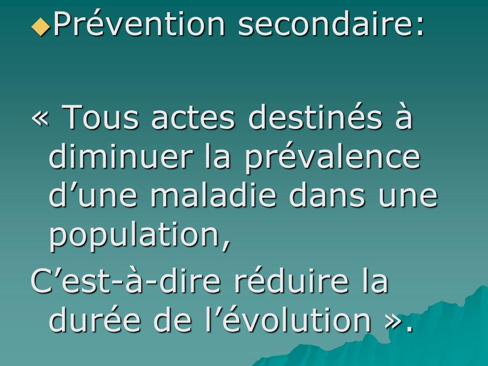 Prévention secondaire: Prévention secondaire: « Tous actes destinés à diminuer la prévalence dune maladie dans une population, Cest-à-dire réduire la
