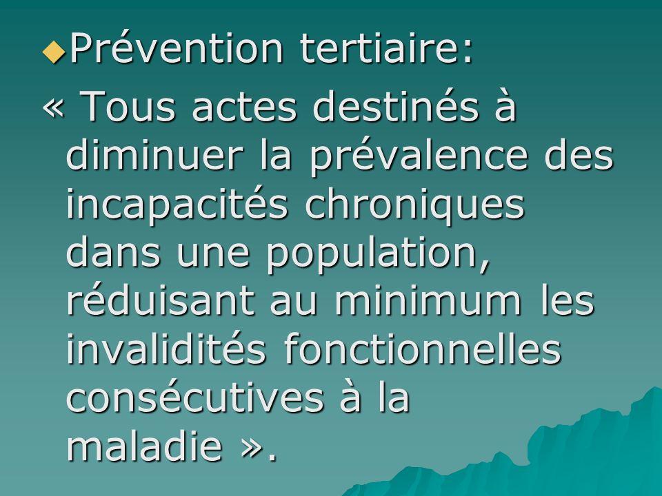 Prévention tertiaire: Prévention tertiaire: « Tous actes destinés à diminuer la prévalence des incapacités chroniques dans une population, réduisant a