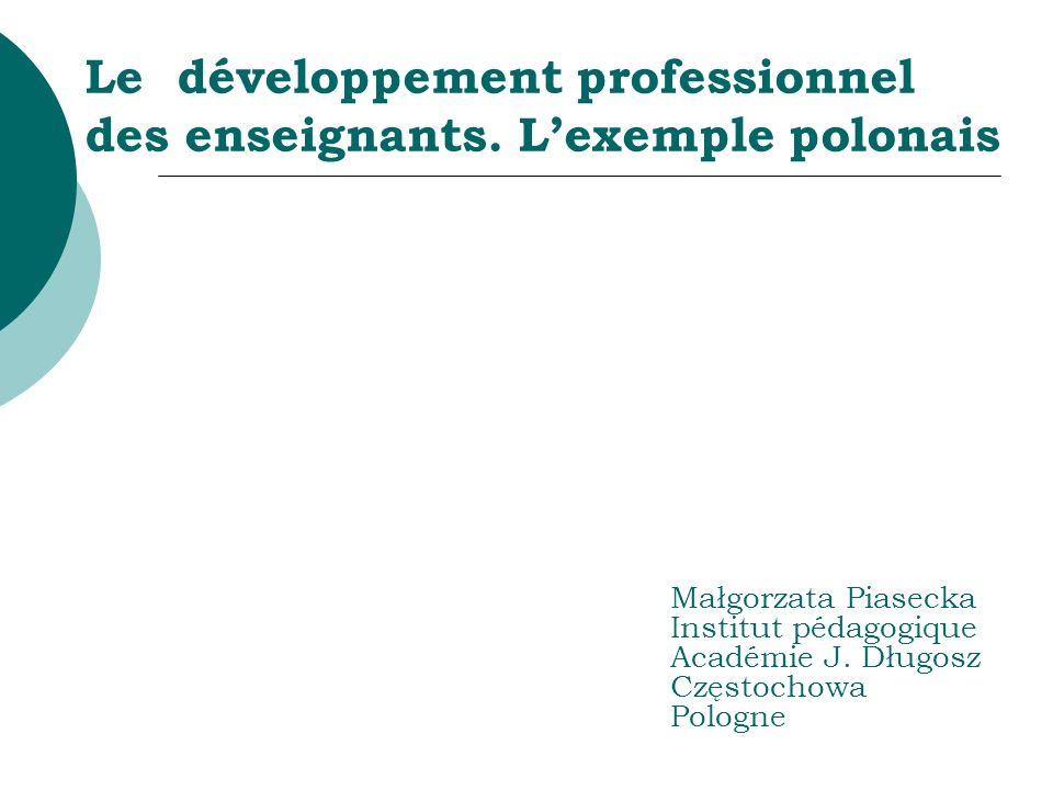 Le développement professionnel des enseignants. Lexemple polonais Małgorzata Piasecka Institut pédagogique Académie J. Długosz Częstochowa Pologne