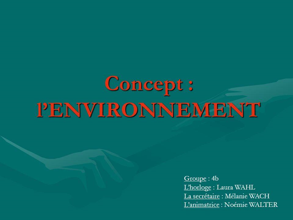 Concept : lENVIRONNEMENT Groupe : 4b Lhorloge : Laura WAHL La secrétaire : Mélanie WACH Lanimatrice : Noémie WALTER