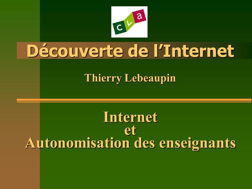 Découverte de lInternet Thierry Lebeaupin Internet et Autonomisation des enseignants Découverte de lInternet Thierry Lebeaupin Internet et Autonomisation des enseignants