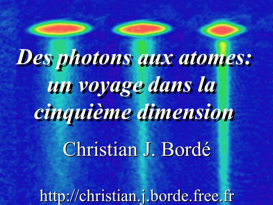 Des photons aux atomes: un voyage dans la cinquième dimension Des photons aux atomes: un voyage dans la cinquième dimension Christian J. Bordé http://