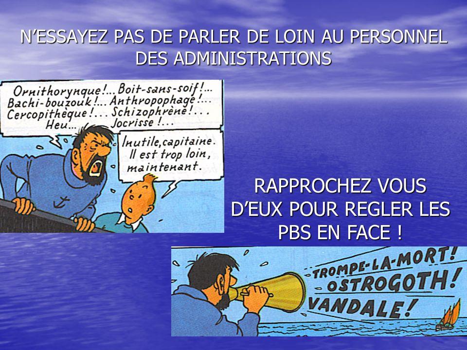 NESSAYEZ PAS DE PARLER DE LOIN AU PERSONNEL DES ADMINISTRATIONS RAPPROCHEZ VOUS DEUX POUR REGLER LES PBS EN FACE !