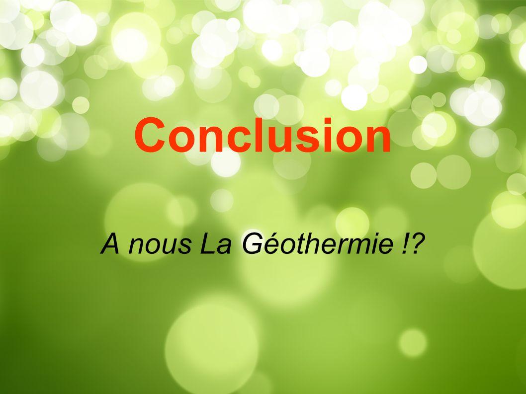 Conclusion A nous La Géothermie !?
