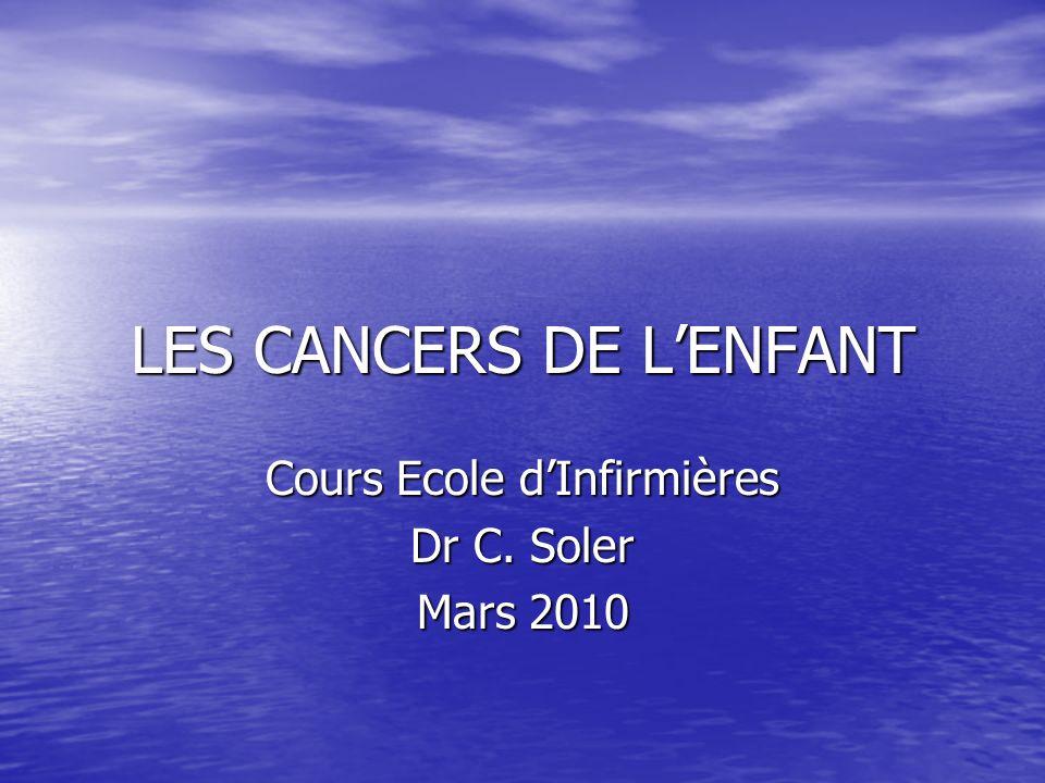 LES CANCERS DE LENFANT Cours Ecole dInfirmières Dr C. Soler Mars 2010