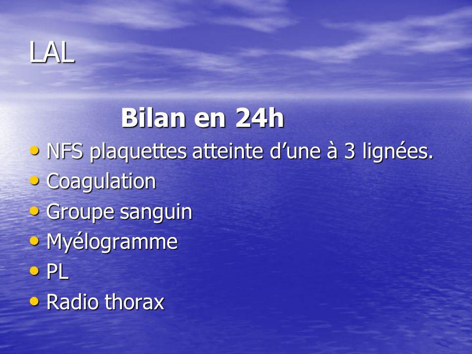 LAL Bilan en 24h Bilan en 24h NFS plaquettes atteinte dune à 3 lignées. NFS plaquettes atteinte dune à 3 lignées. Coagulation Coagulation Groupe sangu