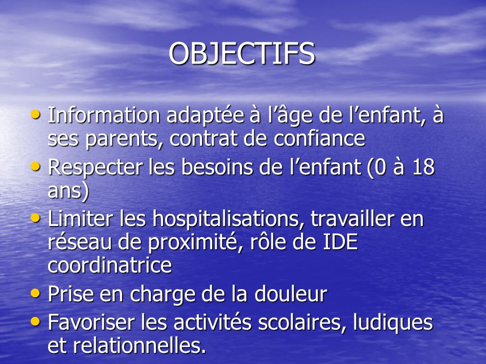 OBJECTIFS OBJECTIFS Information adaptée à lâge de lenfant, à ses parents, contrat de confiance Information adaptée à lâge de lenfant, à ses parents, c