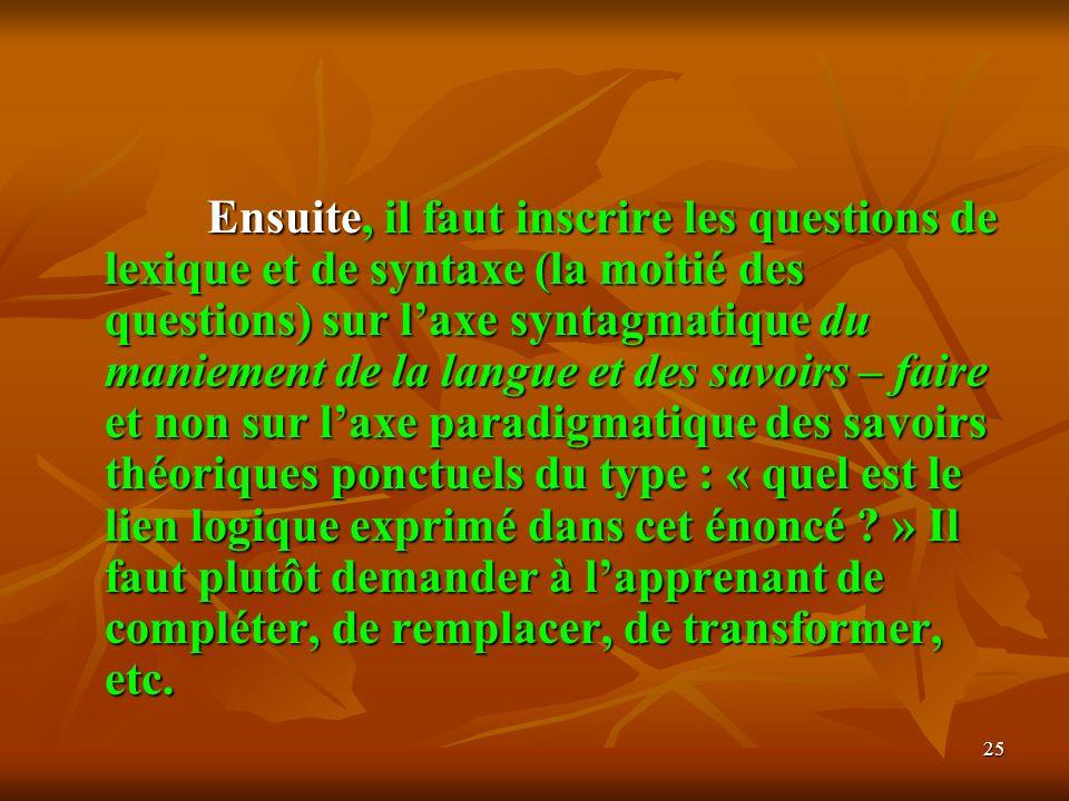 25 Ensuite, il faut inscrire les questions de lexique et de syntaxe (la moitié des questions) sur laxe syntagmatique du maniement de la langue et des
