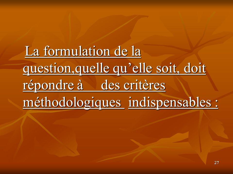 27 La formulation de la question,quelle quelle soit, doit répondre à des critères méthodologiques indispensables : La formulation de la question,quell