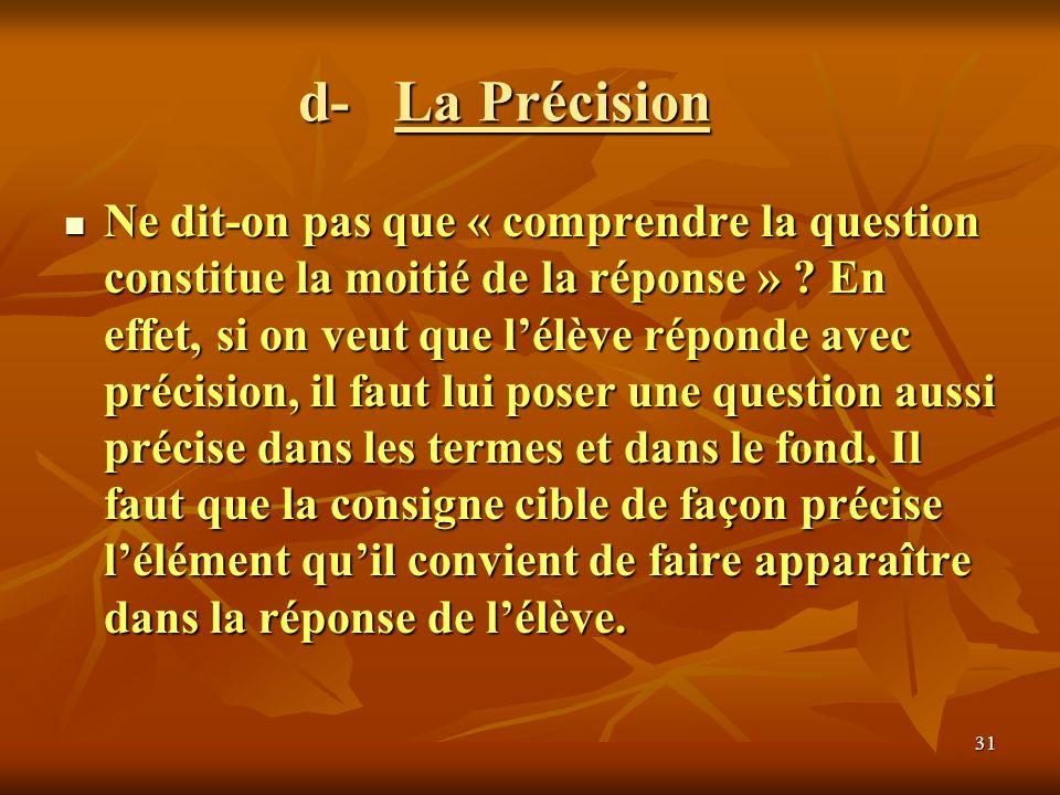 31 d- La Précision Ne dit-on pas que « comprendre la question constitue la moitié de la réponse » ? En effet, si on veut que lélève réponde avec préci