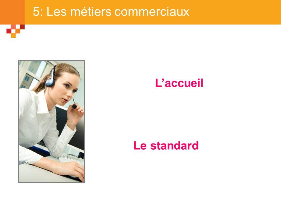 5: Les métiers commerciaux Laccueil Le standard