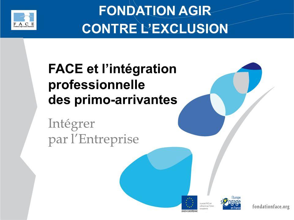 FONDATION AGIR CONTRE LEXCLUSION FACE et lintégration professionnelle des primo-arrivantes Intégrer par lEntreprise