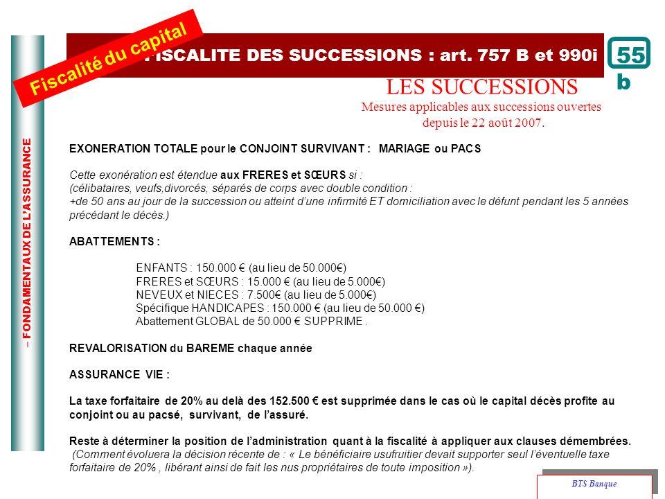 – FONDAMENTAUX DE LASSURANCE 55 b FISCALITE DES SUCCESSIONS : art. 757 B et 990i Fiscalité du capital BTS Banque LES SUCCESSIONS Mesures applicables a