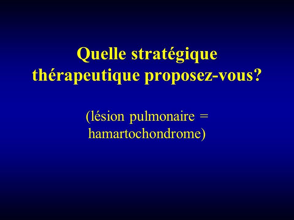 Quelle stratégique thérapeutique proposez-vous? (lésion pulmonaire = hamartochondrome)
