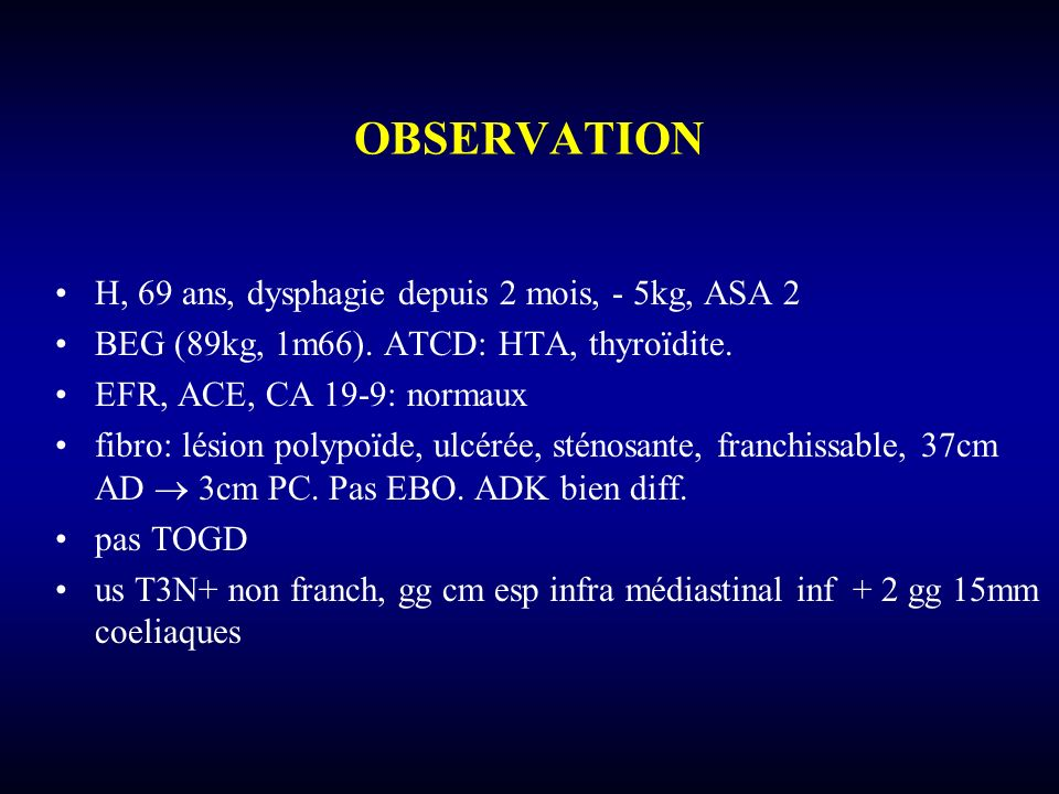 OBSERVATION H, 69 ans, dysphagie depuis 2 mois, - 5kg, ASA 2 BEG (89kg, 1m66). ATCD: HTA, thyroïdite. EFR, ACE, CA 19-9: normaux fibro: lésion polypoï