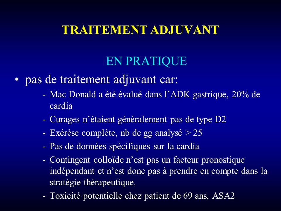 TRAITEMENT ADJUVANT EN PRATIQUE pas de traitement adjuvant car: -Mac Donald a été évalué dans lADK gastrique, 20% de cardia -Curages nétaient générale