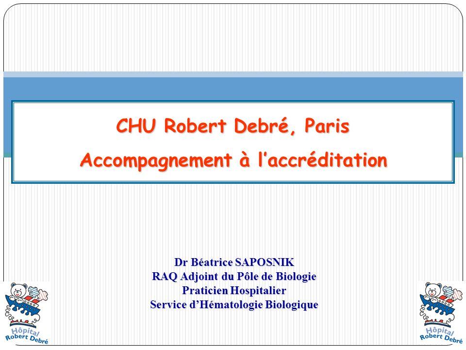 CHU Robert Debré, Paris Accompagnement à laccréditation Dr Béatrice SAPOSNIK RAQ Adjoint du Pôle de Biologie Praticien Hospitalier Service dHématologi