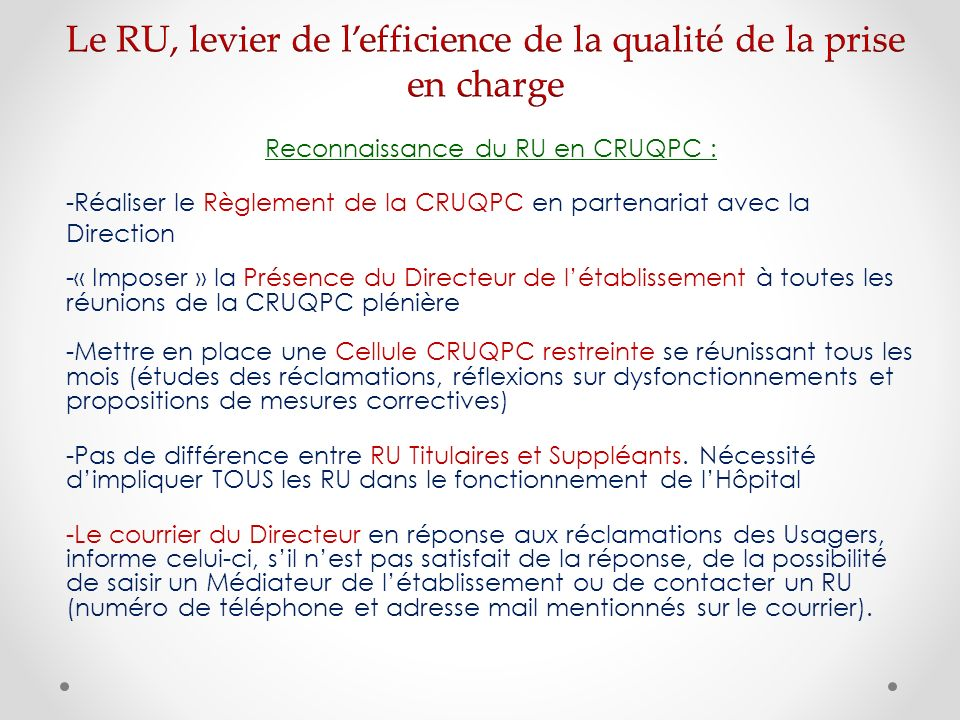 Reconnaissance du RU en CRUQPC : -Réaliser le Règlement de la CRUQPC en partenariat avec la Direction -« Imposer » la Présence du Directeur de létablissement à toutes les réunions de la CRUQPC plénière -Mettre en place une Cellule CRUQPC restreinte se réunissant tous les mois (études des réclamations, réflexions sur dysfonctionnements et propositions de mesures correctives) -Pas de différence entre RU Titulaires et Suppléants.