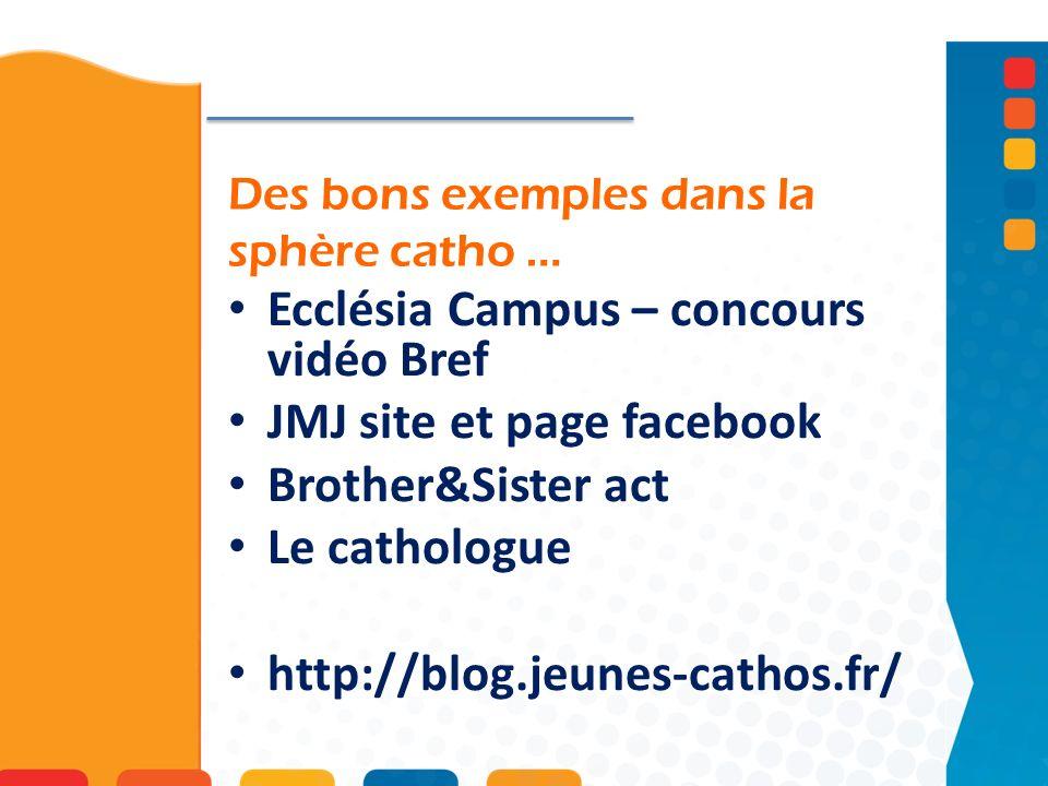 Des bons exemples dans la sphère catho … Ecclésia Campus – concours vidéo Bref JMJ site et page facebook Brother&Sister act Le cathologue http://blog.jeunes-cathos.fr/