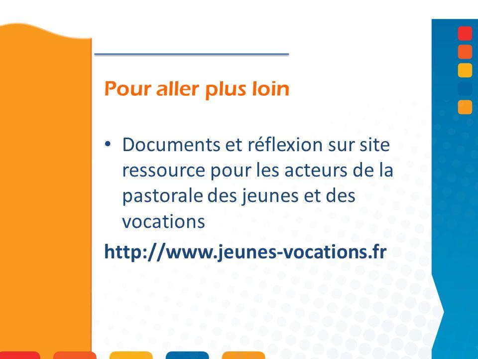 Pour aller plus loin Documents et réflexion sur site ressource pour les acteurs de la pastorale des jeunes et des vocations http://www.jeunes-vocations.fr