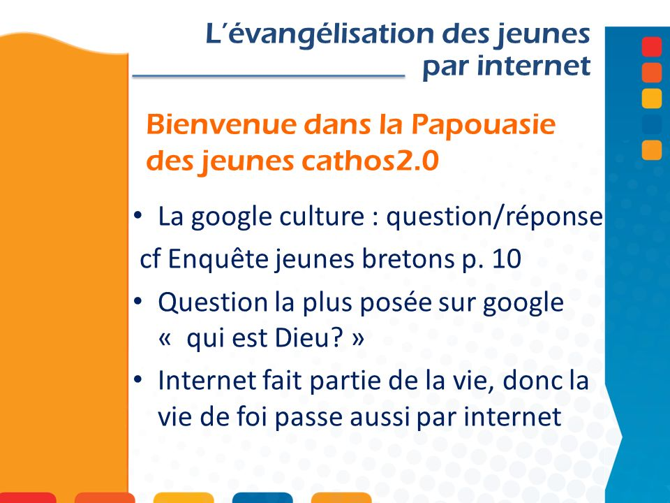 Bienvenue dans la Papouasie des jeunes cathos2.0 Lévangélisation des jeunes par internet La google culture : question/réponse cf Enquête jeunes bretons p.
