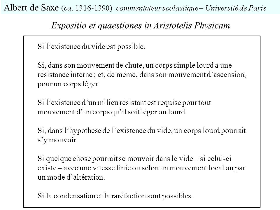 Expositio et quaestiones in Aristotelis Physicam Albert de Saxe (ca. 1316-1390) commentateur scolastique – Université de Paris Si lexistence du vide e