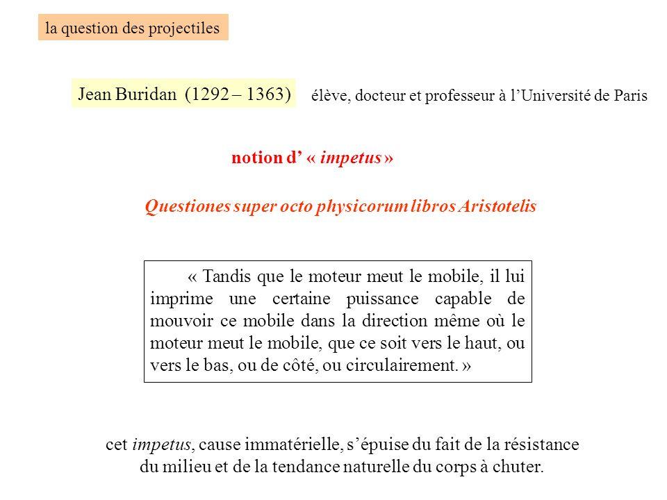 la question des projectiles Jean Buridan (1292 – 1363) élève, docteur et professeur à lUniversité de Paris notion d « impetus » « Tandis que le moteur