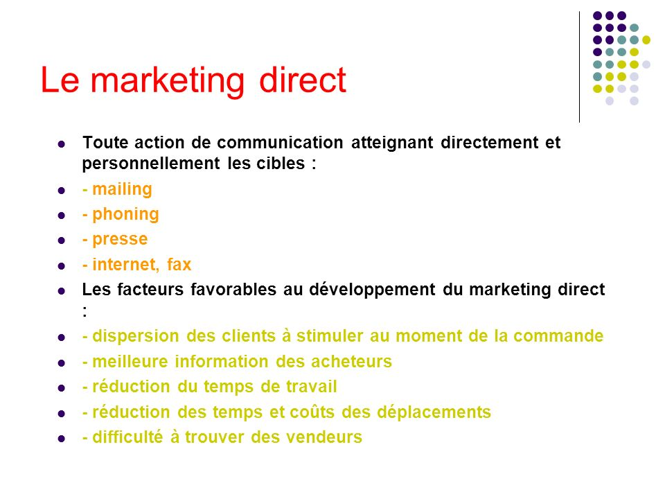 Le marketing direct Toute action de communication atteignant directement et personnellement les cibles : - mailing - phoning - presse - internet, fax