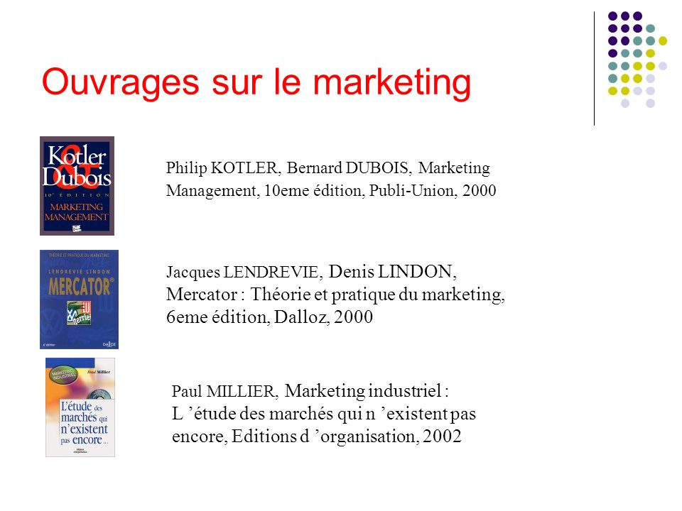 Ouvrages sur le marketing Philip KOTLER, Bernard DUBOIS, Marketing Management, 10eme édition, Publi-Union, 2000 Jacques LENDREVIE, Denis LINDON, Merca