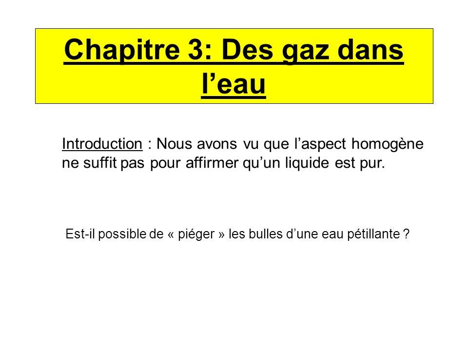 Chapitre 3: Des gaz dans leau Introduction : Nous avons vu que laspect homogène ne suffit pas pour affirmer quun liquide est pur. Est-il possible de «