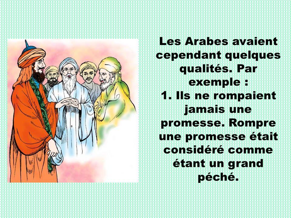 Les Arabes avaient cependant quelques qualités. Par exemple : 1. Ils ne rompaient jamais une promesse. Rompre une promesse était considéré comme étant