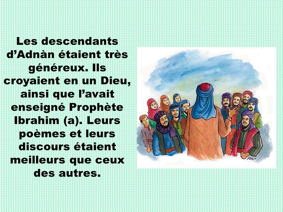 Les descendants dAdnàn étaient très généreux. Ils croyaient en un Dieu, ainsi que lavait enseigné Prophète Ibrahim (a). Leurs poèmes et leurs discours