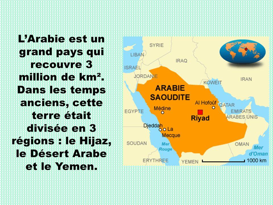 LArabie est un grand pays qui recouvre 3 million de km². Dans les temps anciens, cette terre était divisée en 3 régions : le Hijaz, le Désert Arabe et