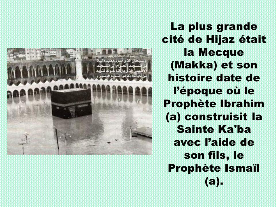 La plus grande cité de Hijaz était la Mecque (Makka) et son histoire date de lépoque où le Prophète Ibrahim (a) construisit la Sainte Ka'ba avec laide