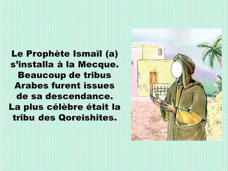 Le Prophète Ismaïl (a) sinstalla à la Mecque. Beaucoup de tribus Arabes furent issues de sa descendance. La plus célèbre était la tribu des Qoreishite