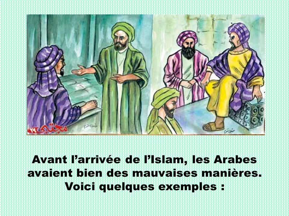 Avant larrivée de lIslam, les Arabes avaient bien des mauvaises manières. Voici quelques exemples :