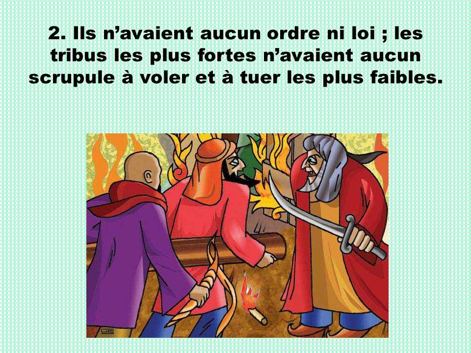 2. Ils navaient aucun ordre ni loi ; les tribus les plus fortes navaient aucun scrupule à voler et à tuer les plus faibles.