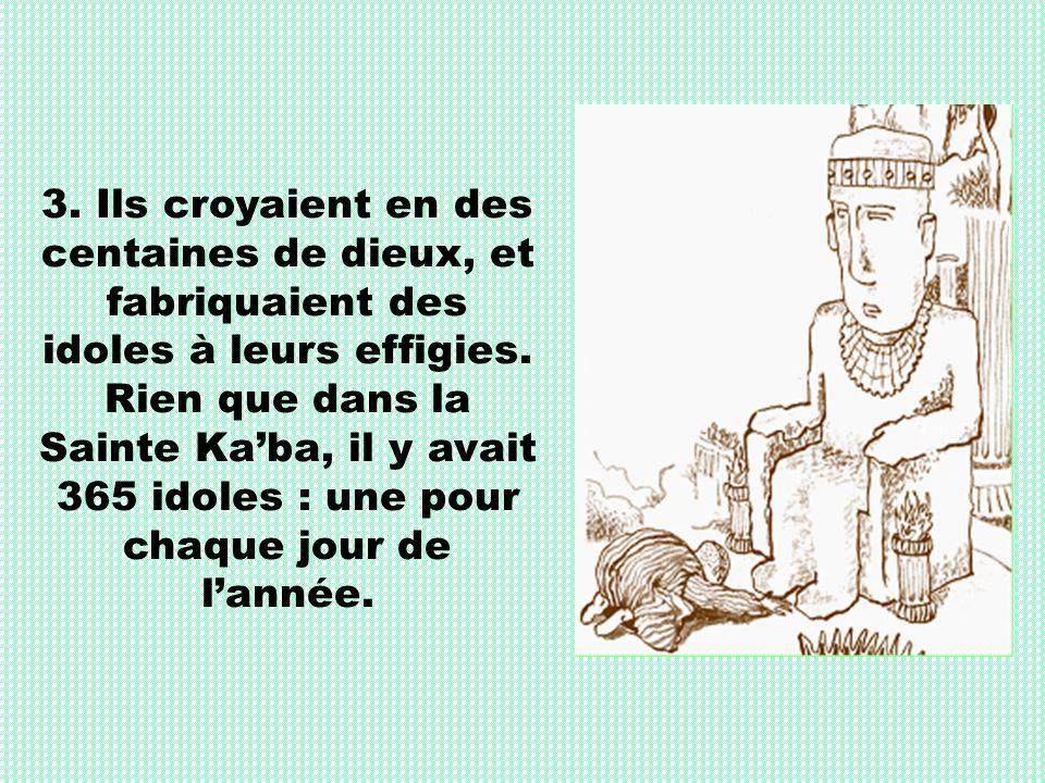 3. Ils croyaient en des centaines de dieux, et fabriquaient des idoles à leurs effigies. Rien que dans la Sainte Kaba, il y avait 365 idoles : une pou