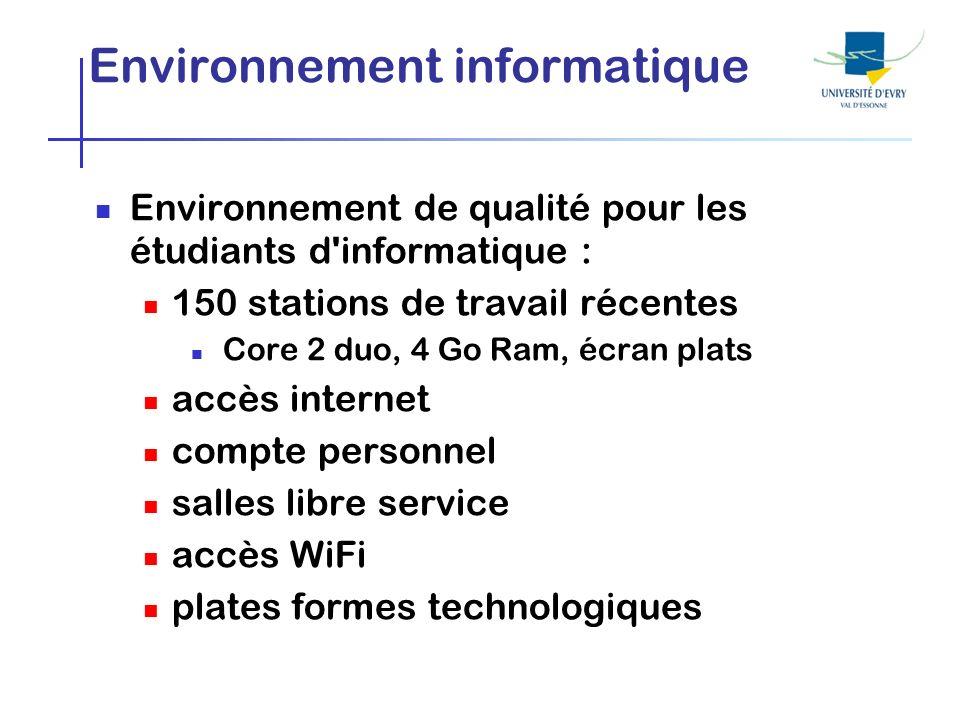 Environnement informatique Environnement de qualité pour les étudiants d informatique : 150 stations de travail récentes Core 2 duo, 4 Go Ram, écran plats accès internet compte personnel salles libre service accès WiFi plates formes technologiques