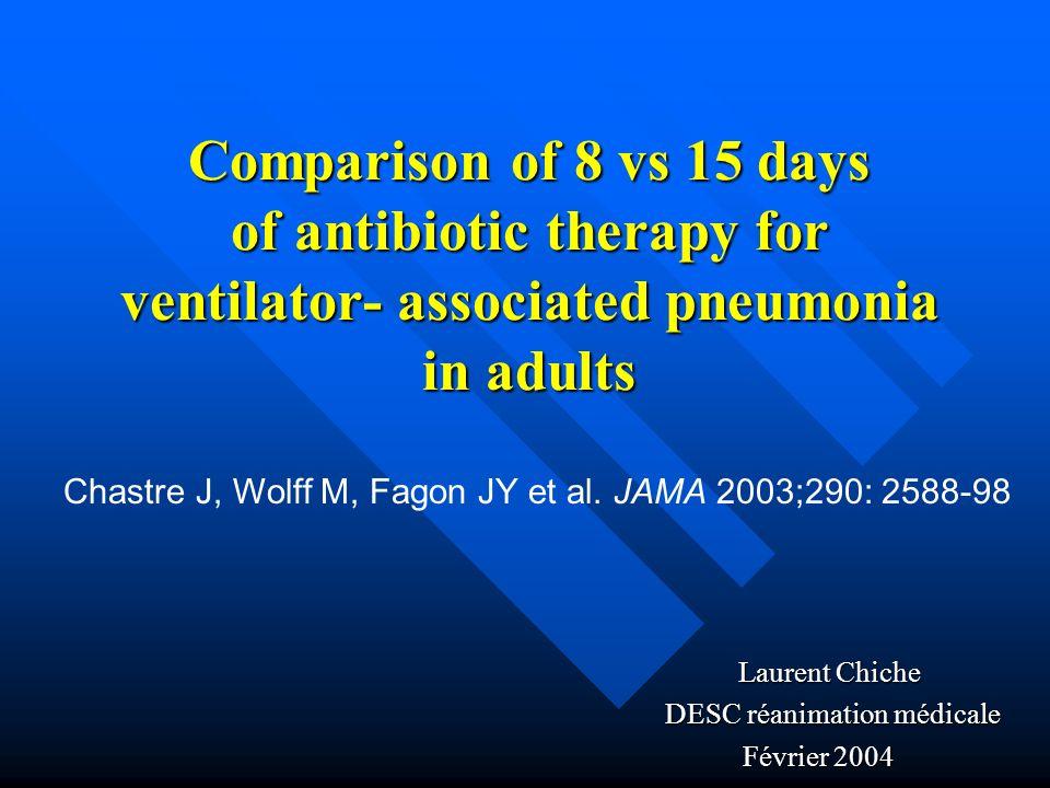 Comparison of 8 vs 15 days of antibiotic therapy for ventilator- associated pneumonia in adults Laurent Chiche Laurent Chiche DESC réanimation médicale DESC réanimation médicale Février 2004 Chastre J, Wolff M, Fagon JY et al.