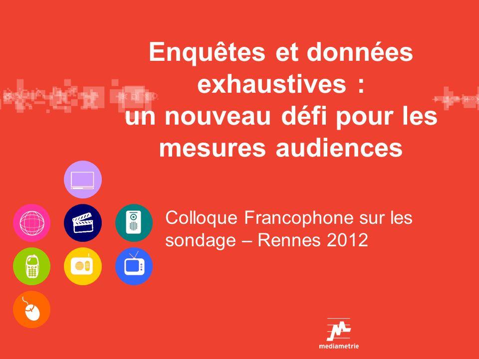 Enquêtes et données exhaustives : un nouveau défi pour les mesures audiences Colloque Francophone sur les sondage – Rennes 2012