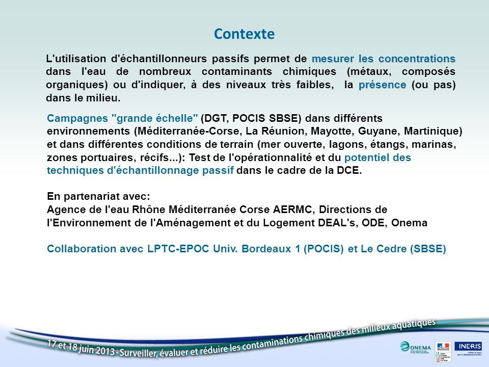 Contexte CampagnesMasses d eauEchantillonneursLogistique Mayotte Convention DEAL ARVAM sous-traitance locale BE local POCIS DGT SBSE 10aine2009 2011 Guyane Convention DEAL Participation DDE-CQEL-IRDDGT POCIS SBSE 3 10 4 27 2008 2009 2010 2011 Méditerranée Convention IFREMER/AERMC CQEL s + autres LERPAC (campagnes DCE) DGT POCIS SBSE 20aine 30aine 40aine 30aine PEPS 2008 DCE 2009 DCE 2012 Lagunes 2010 La Réunion Convention DEAL ARVAMDGT POCIS SBSE 20aine Avant et après cyclone 2008-2009 Martinique Convention DEAL-ODE- CACEM DEAL-ODE-ASCONIT-Impact merDGT POCIS SBSE 50aineMai 2012 Campagne Inventaire Exceptionnel Convention ONEMA BE, Ifremer…POCIS SBSE 40 Martinique-Guadeloupe en cours Méditerranée terminé 2012
