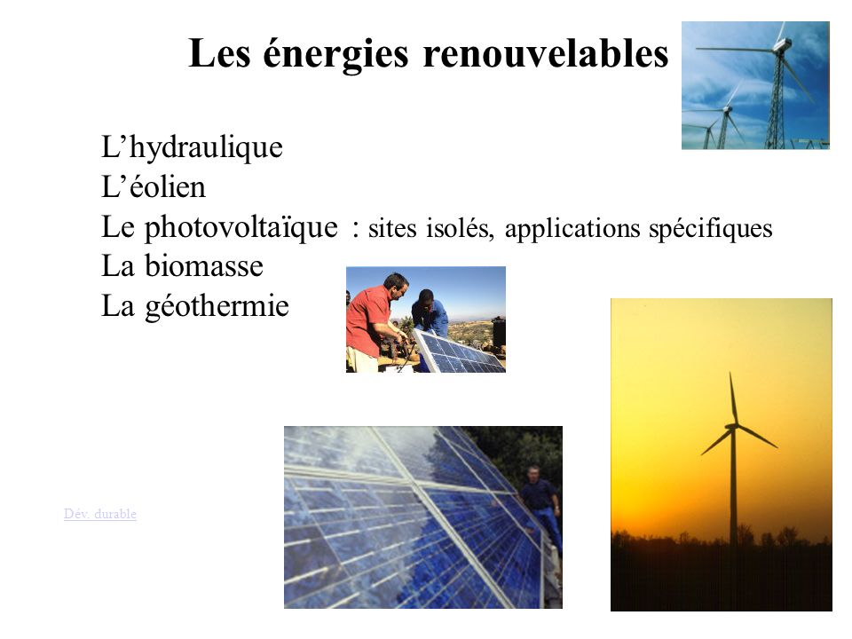 Les énergies renouvelables Lhydraulique Léolien Le photovoltaïque : sites isolés, applications spécifiques La biomasse La géothermie Dév. durable